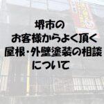 堺市のお客様からよく頂く【屋根塗装・外壁塗装の相談】について